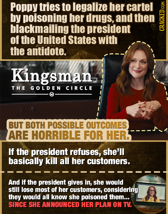 Poppy tries to legalize her cartel by poisoning her drugs, and then blackmailing the president CRAG of the United States with the antidote. Kingsman T