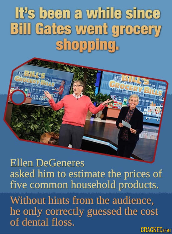 It's been a while since Bill Gates went grocery shopping. m BUL'S GROCERY BILS Biins GROCERYBILLS somA Ellen DeGeneres asked him to estimate the price