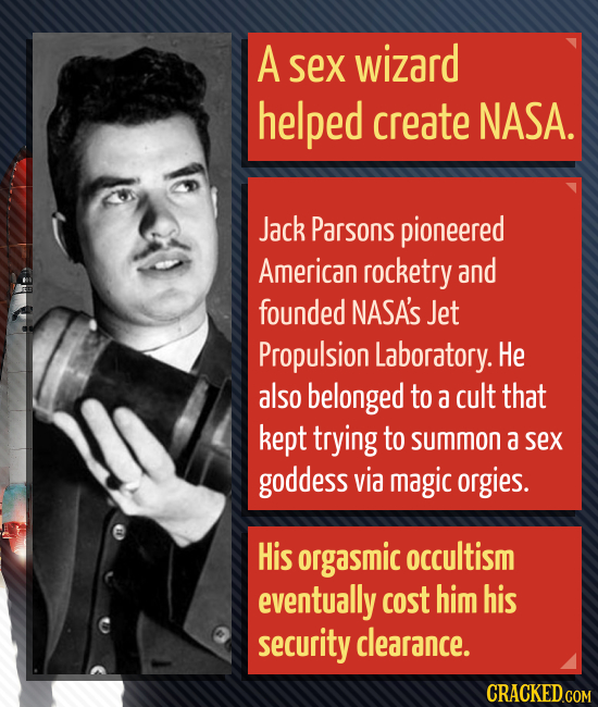 A sex wizard helped create NASA. Jack Parsons pioneered American rocketry and founded NASA'S Jet Propulsion Laboratory. He also belonged to a cult tha
