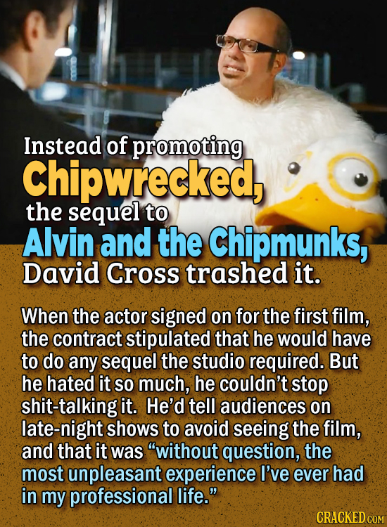 People Who Didn't Want Anything To Do With Their Own Work - Instead of promoting Chipwrecked, the sequel to Alvin and the Chipmunks, David Cross tras