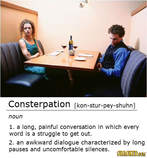 Consterpation [kon-stur-pey-shuhn] noun 1. a long, painful conversation in which every word is a struggle to get out. 2. an awkward dialogue character