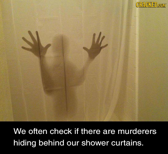 We often check if there are murderers hiding behind our shower curtains.