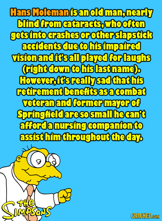 Hans Moleman is an old man, nearly blind from cataracts, who ften getS Into crashes or other slapstick accidents due to his impaired vision and it's a