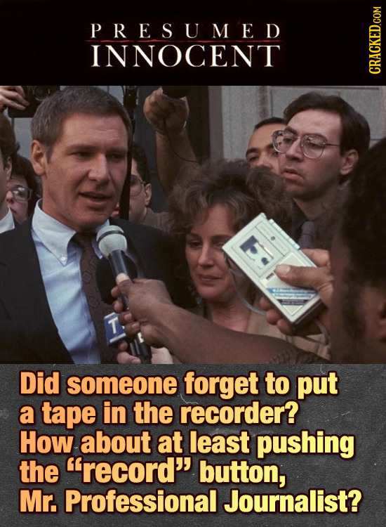 PRESUMED INNOCENT T. Did someone forget to put a tape in the recorder? How about at least pushing the record'' button, Mr. Professional Journalist?