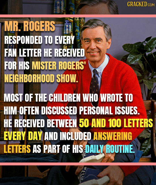 CRACKEDCO COM MR. ROGERS RESPONDED TO EVERY FAN LETTER HE RECEIVED FOR HIS MISTER ROGERS' NEIGHBORHOOD SHOW. MOST OF THE CHILDREN WHO WROTE TO HIM OFT