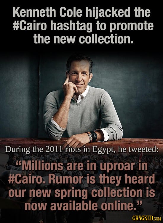 Kenneth Cole hijacked the #Cairo hashtag to promote the new collection. During the 2011 riots in Egypt, he tweeted: Millions are in uproar in #Cairo.