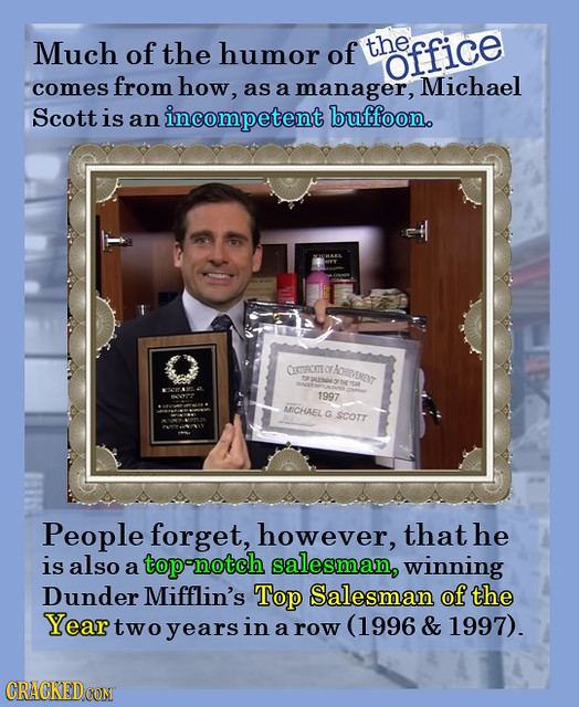 Much of the humor of the office comes from how, as a manager, Michael Scott is an incompetent buffoon. CETIRICATEO AENT MPEKS 1997 MICHAEL G SCOTT Peo