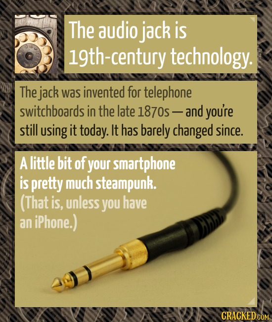 The audio jack is l9th-century technology. The jack was invented for telephone switchboards in the late 1870- and you're still using it today. It has