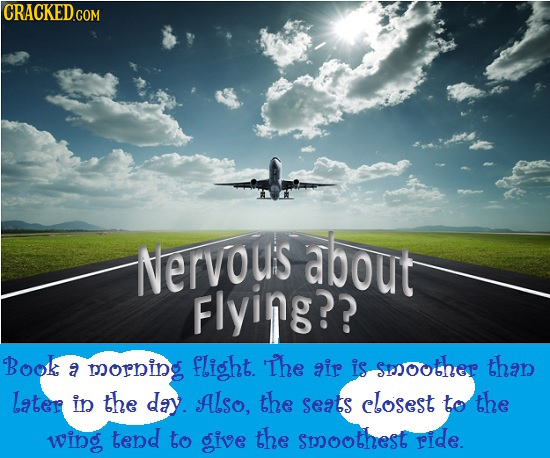 Nervous about Flying?? Book flight. The is sesoother than a morning air Later in the day. Also, the seats closest to the wing tend to give the smoothe