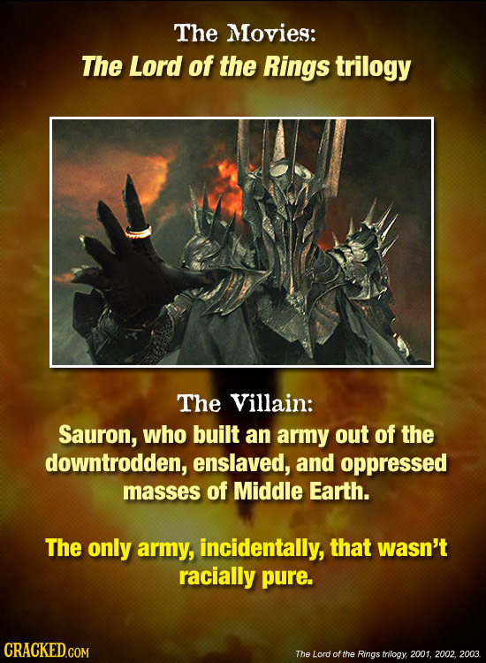 The Movies: The Lord of the Rings trilogy The Villain: Sauron, who built an army out of the downtrodden, enslaved, and oppressed masses of Middle Eart