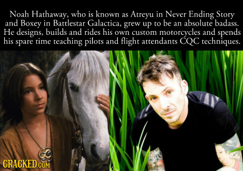 Noah Hathaway, who is known Atreyu in Never Ending Story as and Boxey in Battlestar Galactica, grew be absolute badass. up to an He designs, builds an