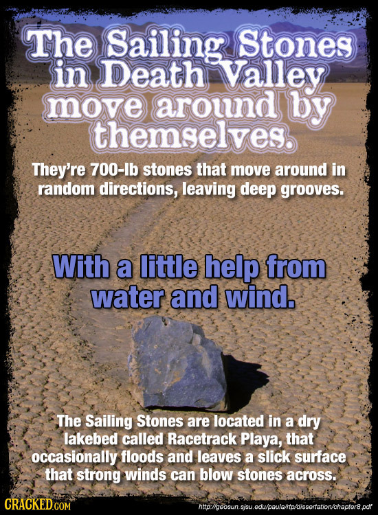 The Sailing Stones in Death Valley move around by themselves They're 700-lb stones that move around in random directions, leaving deep grooves. With a