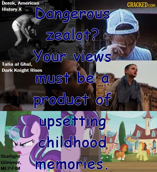 Derek, American COM History X Dangerous CRACKED zealot? Your views Talia al Ghul, Dark Knight Rises must be a product of upsetting childhood Starlight