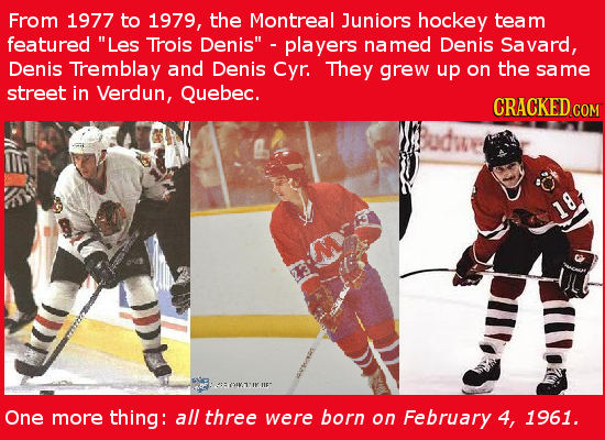 From 1977 to 1979, the Montreal Juniors hockey team featured Les Trois Denis players named Denis Savard, Denis Tremblay and Denis Cyr. They grew up