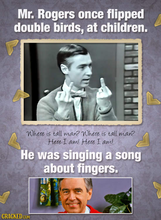 Mr. Rogers once flipped double birds, at children. Where is tall man? Where is tall man? Here I am! Here I aml He was singing a song about fingers.