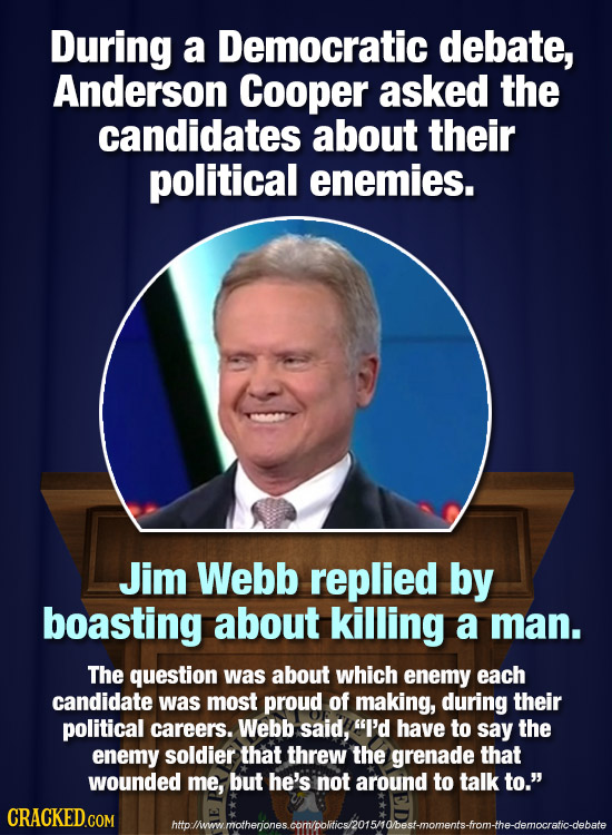 During a Democratic debate, Anderson Cooper asked the candidates about their political enemies. Jim Webb replied by boasting about killing a man. The