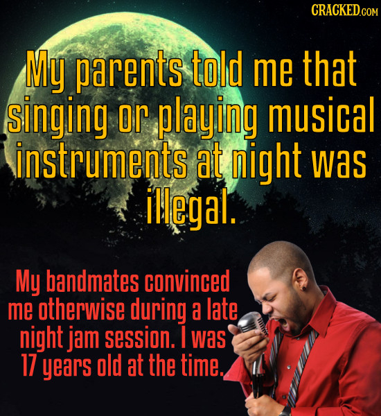 My parents told me that singing or playing musical instruments at night was illegal. My bandmates convinced me otherwise during a late night jam sessi