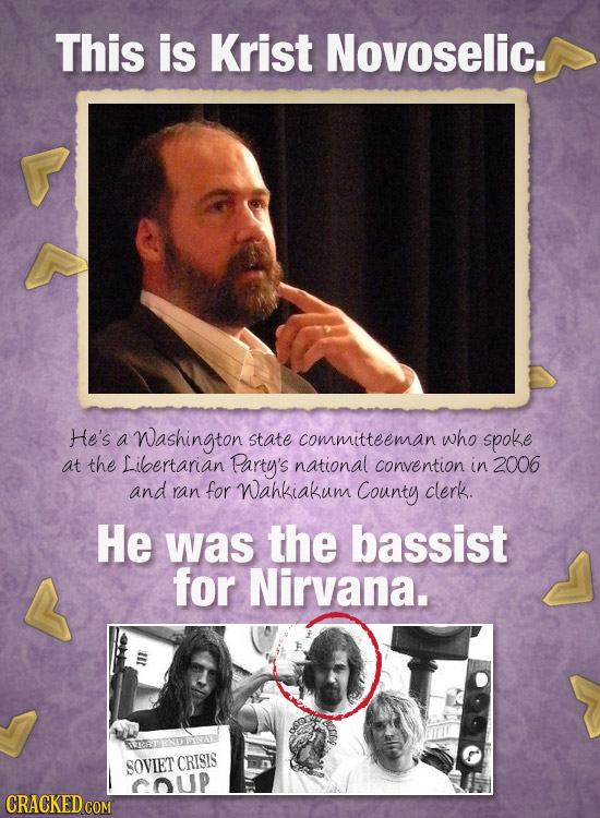This is Krist Novoselic. He's a Washington state committeeman who spoke at the Libertarian Party's national convention in 2006 and ran for Wahkiakum C