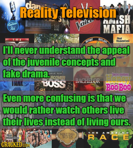 dan Reality Television ALISH msTuan voe el MAFIA OUTLAST Real THE OUTWIT Housewives I'll never understand the appeal of the juvenile concepts and fake