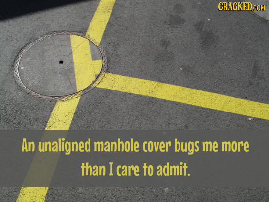 CRACKED COM An unaligned manhole cover bugs me more than I care to admit.