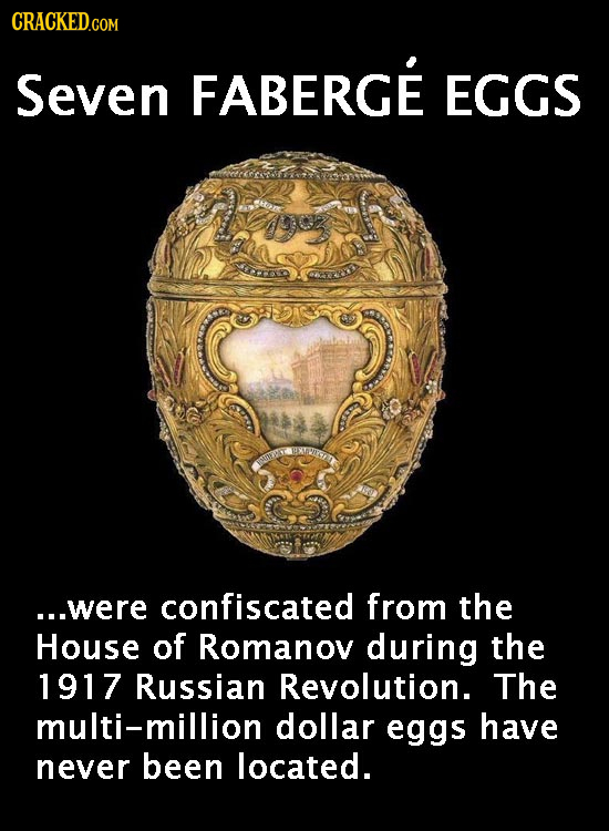 CRACKED.COM Seven FABERGE EGGS ra ...were confiscated from the House of Romanov during the 1917 Russian Revolution. The multi-million dollar eggs have