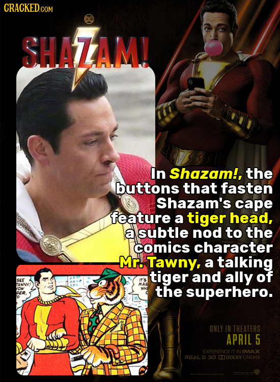 SHAZAM! In Shazam!, the buttons that fasten Shazam's cape feature a tiger head, a subtle nod to the comics character Mr. Tawny, a talking tiger and al