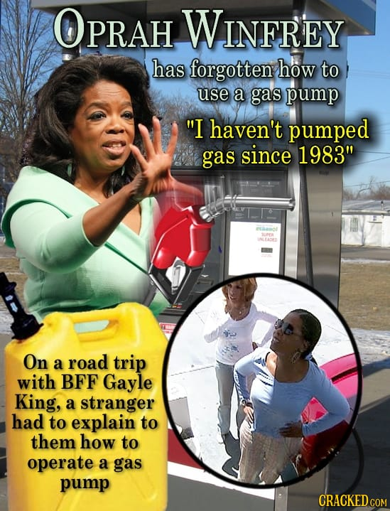OPRAH WINFREY has forgotten how to use a gas pump I haven't pumped gas since 1983 Naano SUR INLEADEN On a road trip with BFF Gayle King, a stranger
