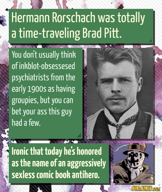Hermann Rorschach was totally a time-traveling Brad Pitt. You don't usUally think ofinkblot-obsessesed psychiatrists from the early 1900s as having gr