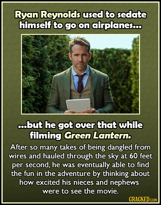 Ryan Reynolds used to sedate himself to go on airplanes... ...but he got over that while filming Green Lantern. After so many takes of being dangled f