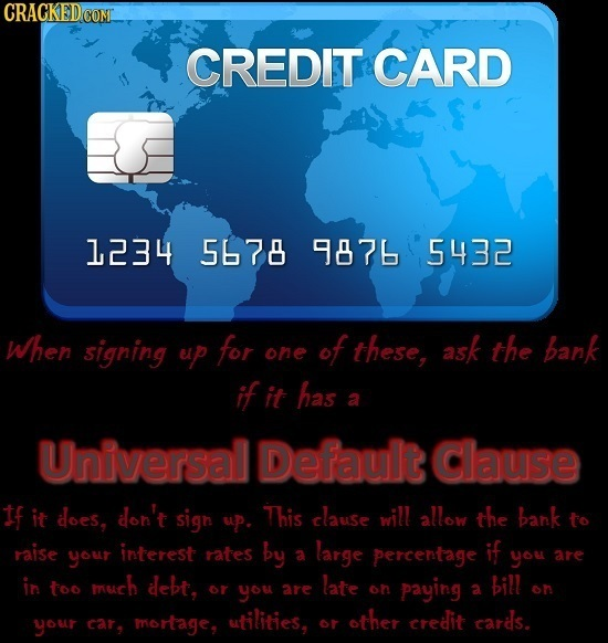CRACKEDCON CREDIT CARD 1234 5678 9876 5432 When signing ep for of these, ask the bank one if it has a Universal Default Clause If it does, don't sigh