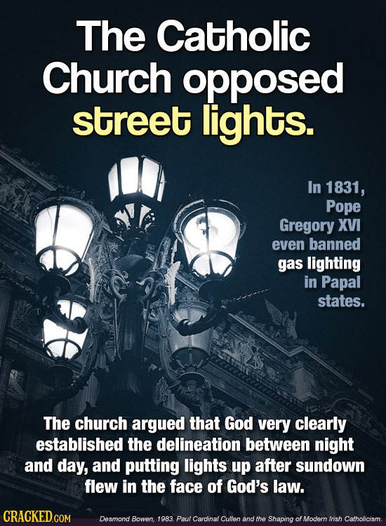 The Catholic Church opposed street lights. In 1831, Pope Gregory XVI even banned gas lighting in Papal states. The church argued that God very clearly