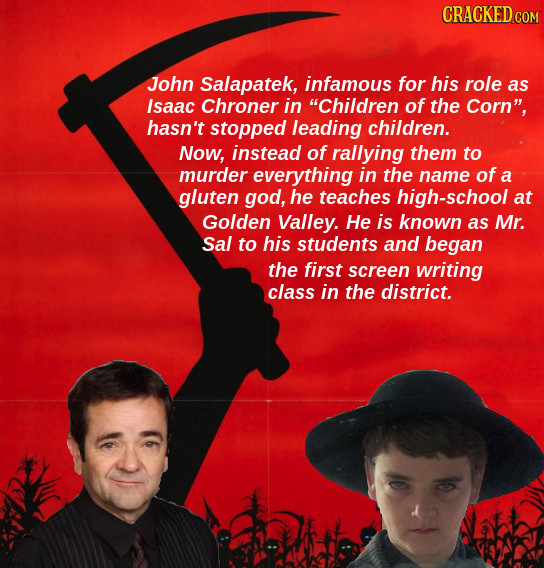 CRACKED COR John Salapatek, infamous for his role as Isaac Chroner in Children of the Corn, hasn't stopped leading children. Now, instead of rallyin