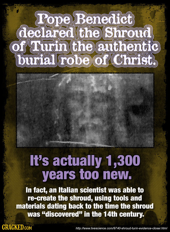 rope Benedict declared the Shroud of Turin the authentic burial robe of Christ. It's actually 1, .300 years too new. In fact, an Italian scientist was