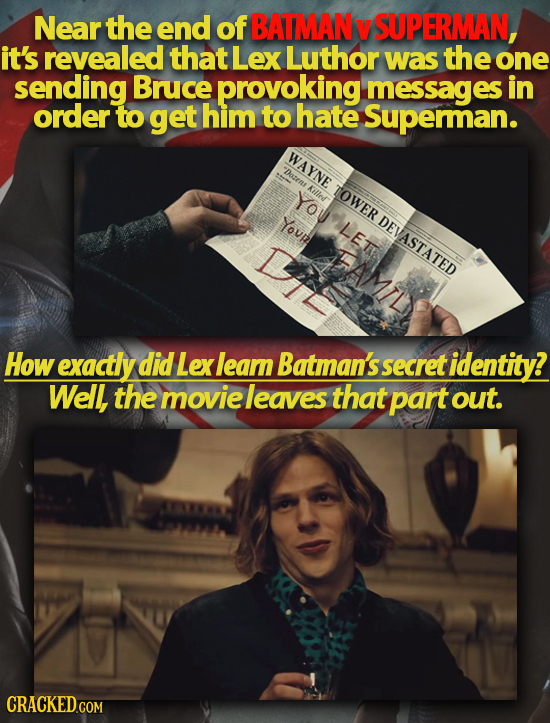 Near the end of BATMAN SUPERMAN, it's revealed that Lex Luthor was the one sending Bruce provoking messages in order to get him to hate Superman. WAYN