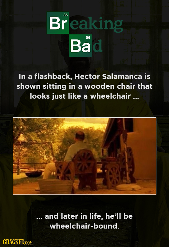 Br reaking 35 Bad 56 In a flashback, Hector Salamanca is shown sitting in a wooden chair that looks just like a wheelchair... ... and later in life, h