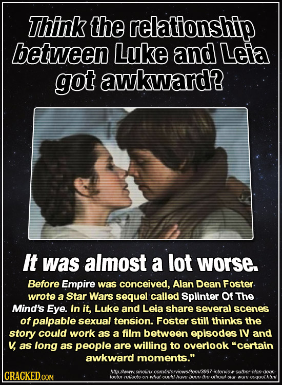 Think the relationship between Luke and Leia got awkward? It was almost a lot worse Before Empire was conceived, Alan Dean Foster. wrote a Star Wars s