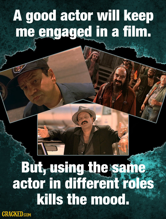 A good actor will keep me engaged in a film. But, using the same actor in different roles kills the mood.