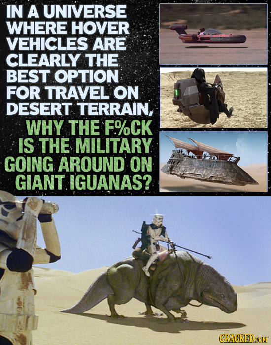 IN A UNIVERSE WHERE HOVER VEHICLES ARE CLEARLY THE BEST OPTION FOR TRAVEL ON DESERT TERRAIN, WHY THE F%CK IS THE MILITARY GOING AROUND ON GIANT IGUANA
