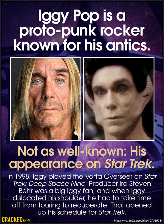 lggy Pop is a proto-punk rocker known for his antics. Not as well-known: His appearance on Star Trek. In 1998, Iggy played the Vorta Overseer on Star