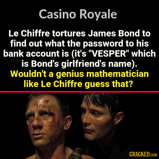 Casino Royale Le chiffre tortures James Bond to find out what the password to his bank account is (it's VESPER which is Bond's girlfriend's name). W