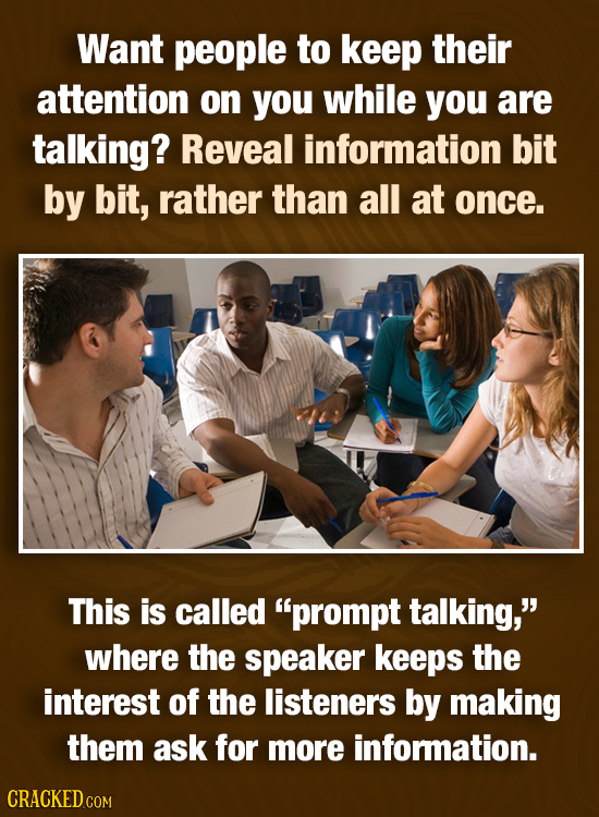 Want people to keep their attention on you while you are talking? Reveal information bit by bit, rather than all at once. This is called prompt talki