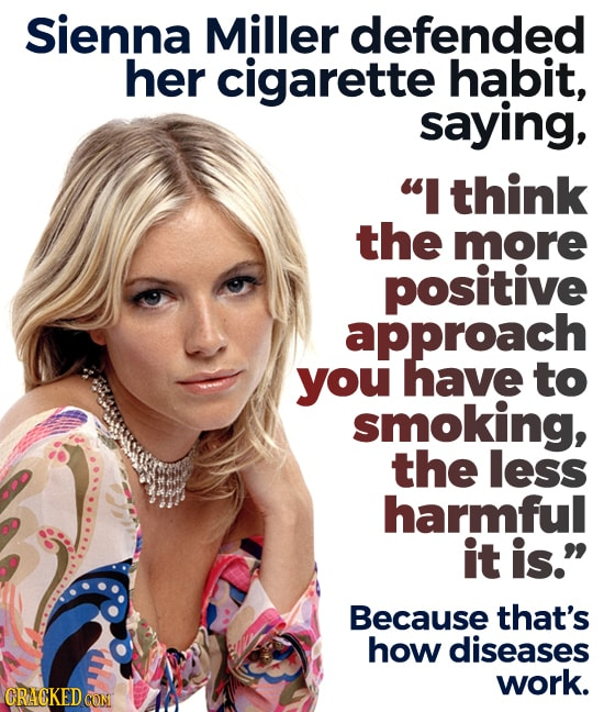 Sienna Miller defended her cigarette habit, saying, I think the more positive approach you have to smoking, the less harmful it is. Because that's h