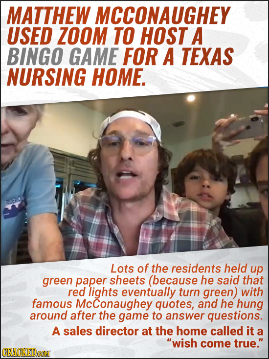 MATTHEW MCCONAUGHEY USED ZOOM TO HOST A BINGO GAME FOR A TEXAS NURSING HOME. Lots of the residents held up green paper sheets (because he said that re