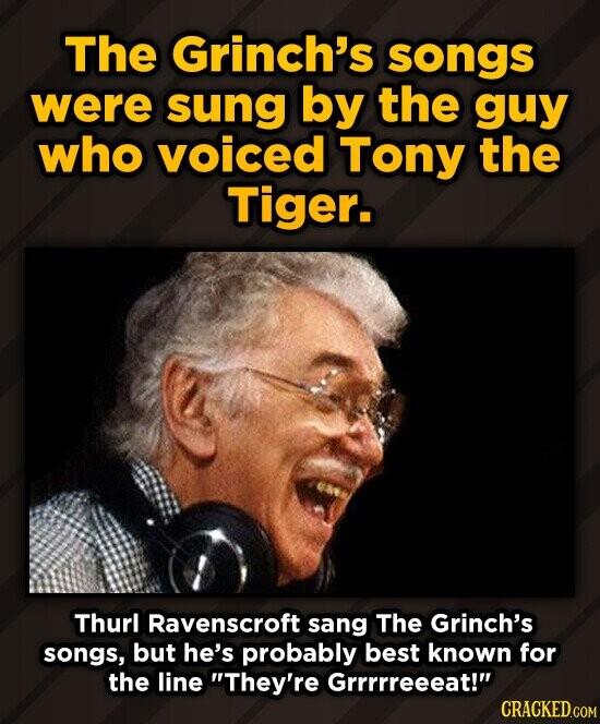 The Grinch's songs were sung by the guy who voiced Tony the Tiger. Thurl Ravenscroft sang The Grinch's songs, but he's probably best known for the lin