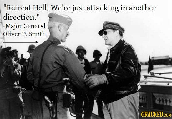 Retreat Hell! We're just attacking in another direction. -Major General Oliver P. Smith CRACKED COM