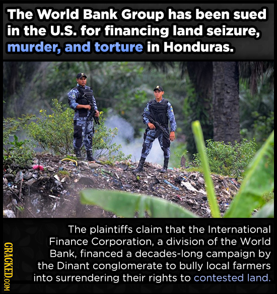 The World Bank Group has been sued in the U.S. for financing land seizure, murder, and torture in Honduras. The plaintiffs claim that the Internationa