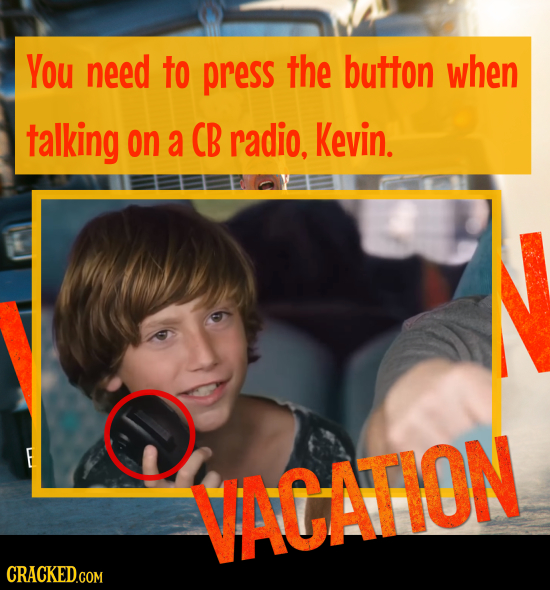 You need to press the button when talking on a CB radio, Kevin. VACATION CRACKED.COM