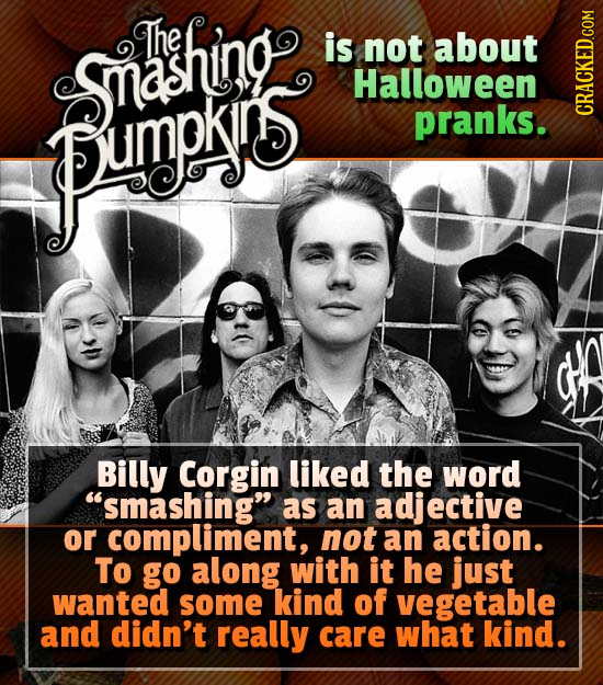 The is not about Sashing Halloween pumpys pranks. CRAGh Billy Corgin liked the word smashing as an adjective or compliment, not an action. To go alo