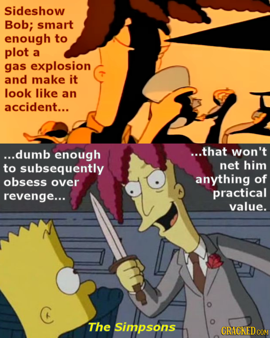 Sideshow Bob; smart enough to plot a gas explosion and make it look like an accident... ...dumb enough ...that Won't to subsequently net him obsess an