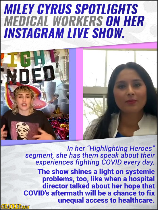 MILEY CYRUS SPOTLIGHTS MEDICAL WORKERS ON HER INSTAGRAM LIVE SHOW. IGH NDED In her Highlighting Heroes segment, she has them speak about their exper